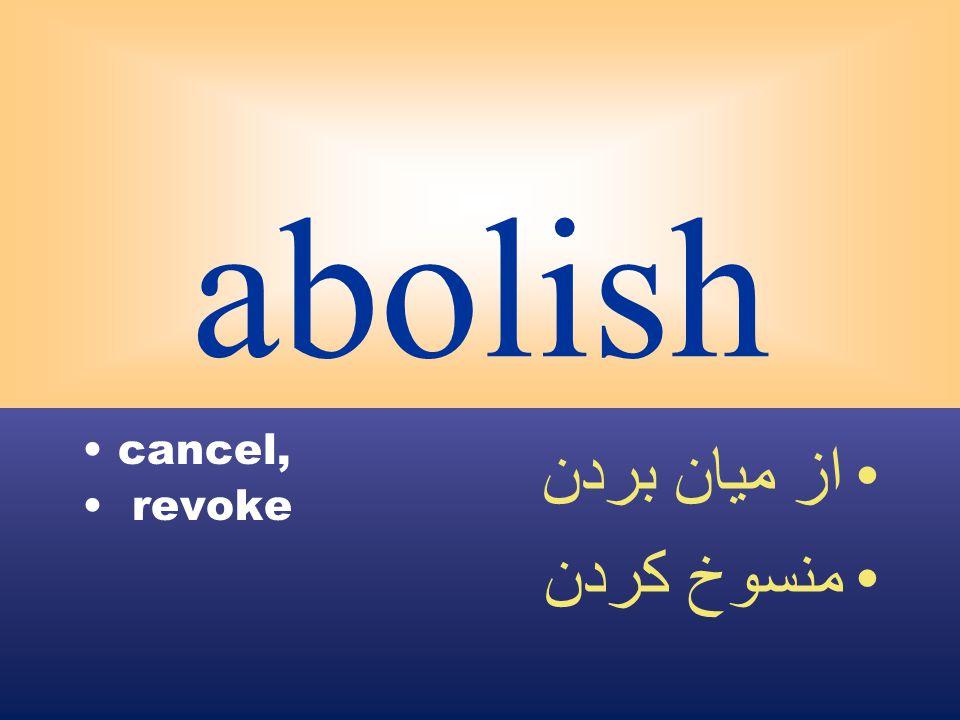 abolish cancel, revoke از ميان بردن منسوخ كردن