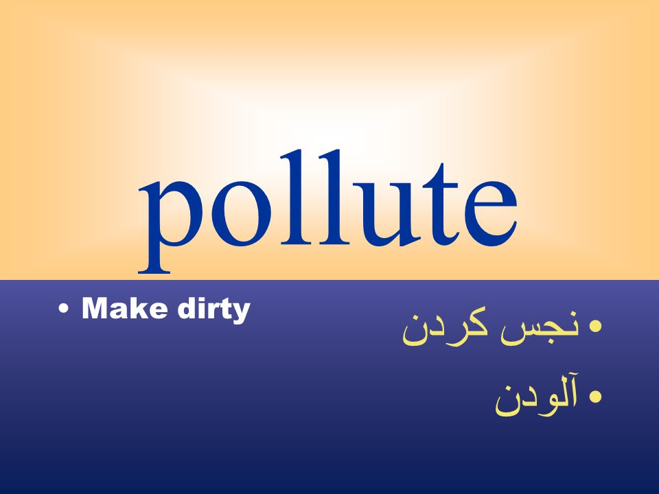 pollute Make dirty نجس كردن آلودن