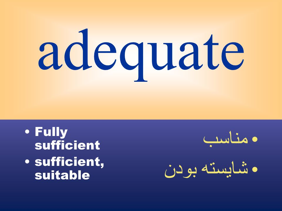 adequate Fully sufficient sufficient, suitable مناسب شايسته بودن