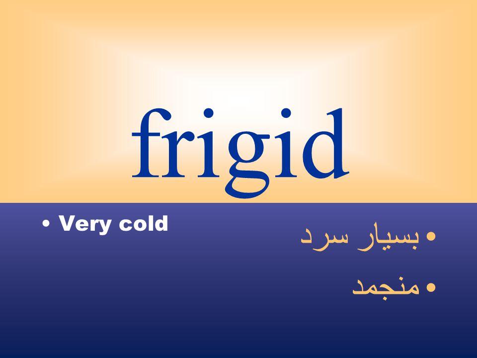frigid Very cold بسيار سرد منجمد