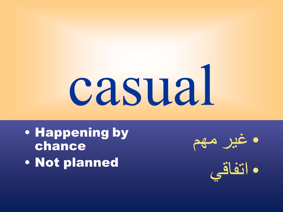 casual Happening by chance Not planned غير مهم اتفاقي