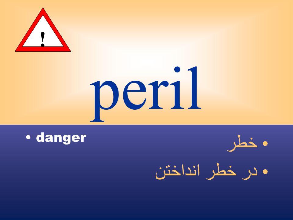 peril danger خطر در خطر انداختن !