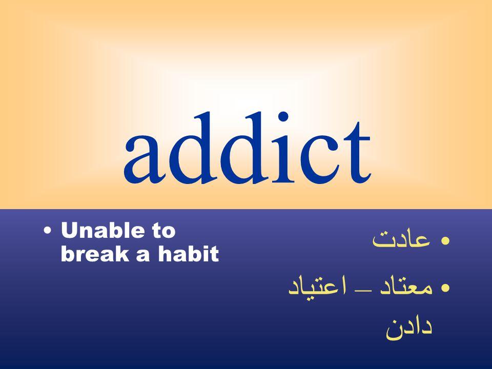 addict Unable to break a habit عادت معتاد – اعتياد دادن