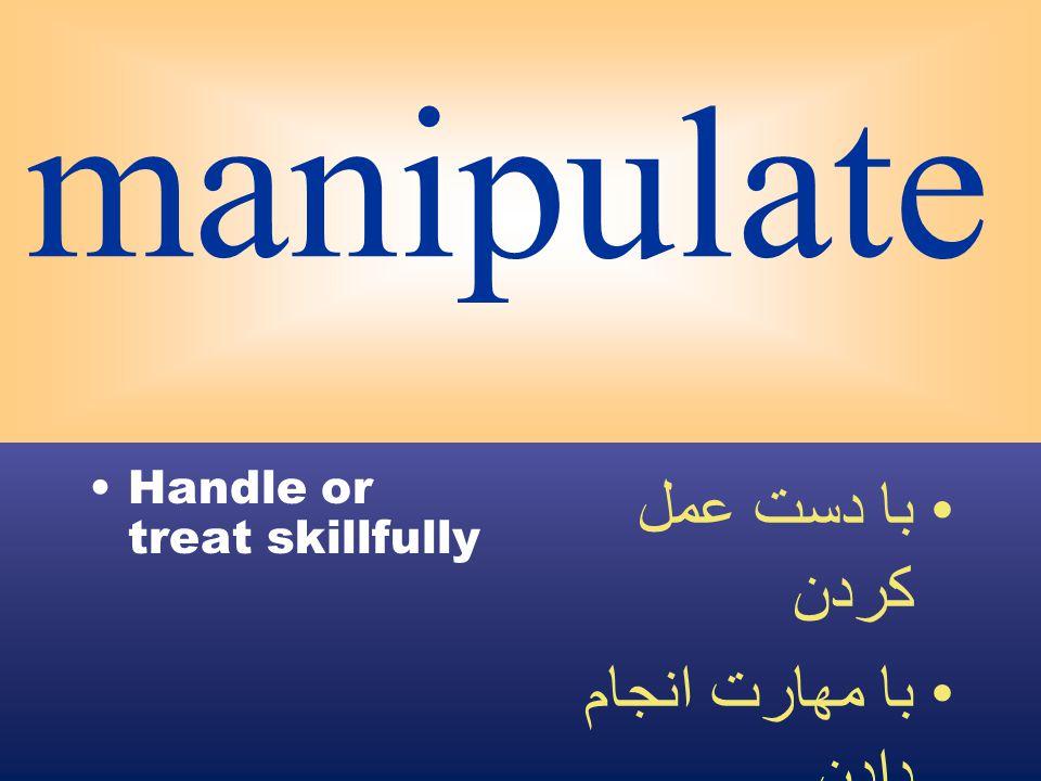 manipulate Handle or treat skillfully با دست عمل كردن با مهارت انجام دادن