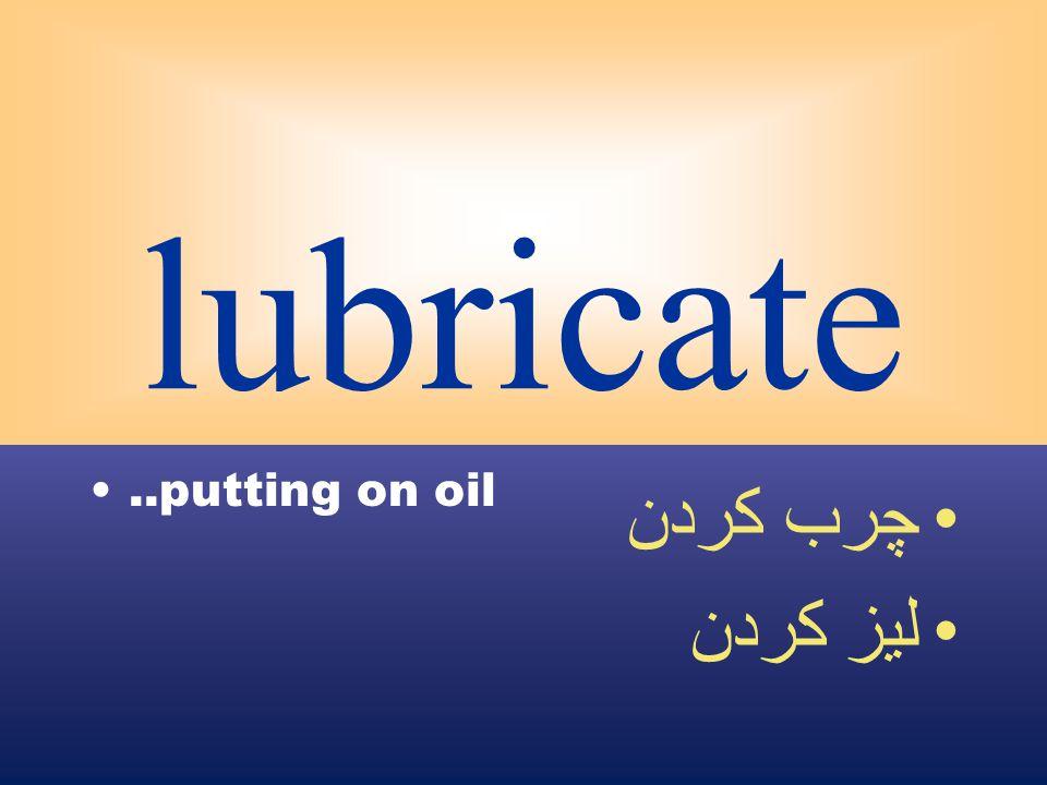 lubricate..putting on oil چرب كردن ليز كردن
