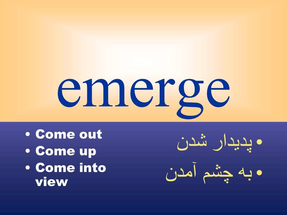 emerge Come out Come up Come into view پديدار شدن به چشم آمدن