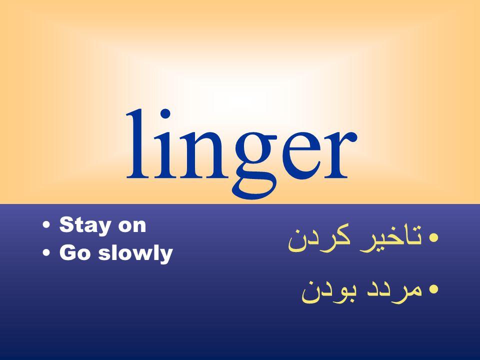 linger Stay on Go slowly تاخير كردن مردد بودن