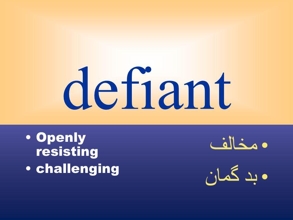 defiant Openly resisting challenging مخالف بد گمان