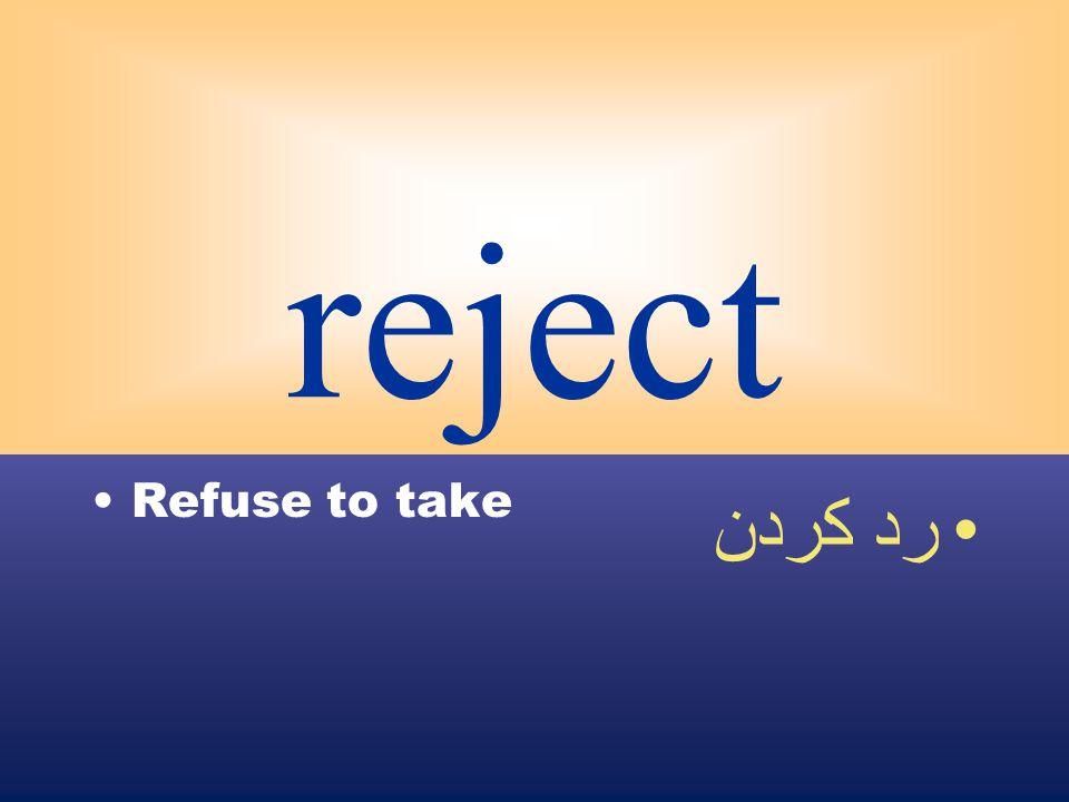 reject Refuse to take رد كردن