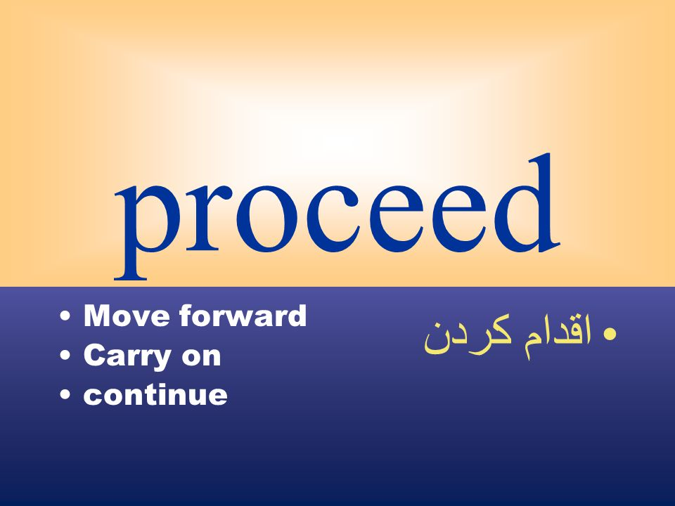 proceed Move forward Carry on continue اقدام كردن