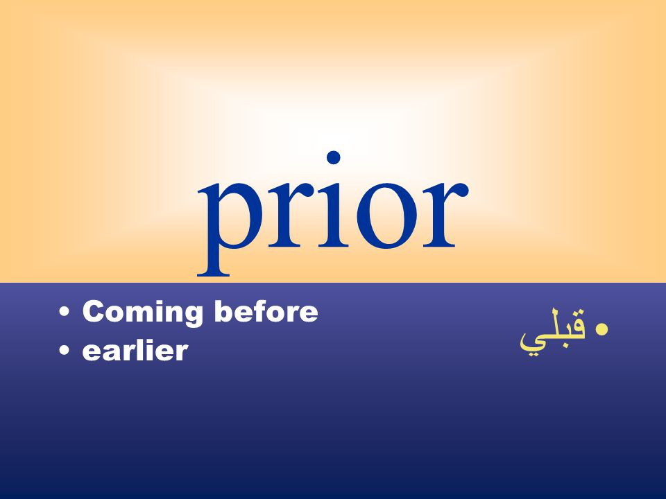 prior Coming before earlier قبلي