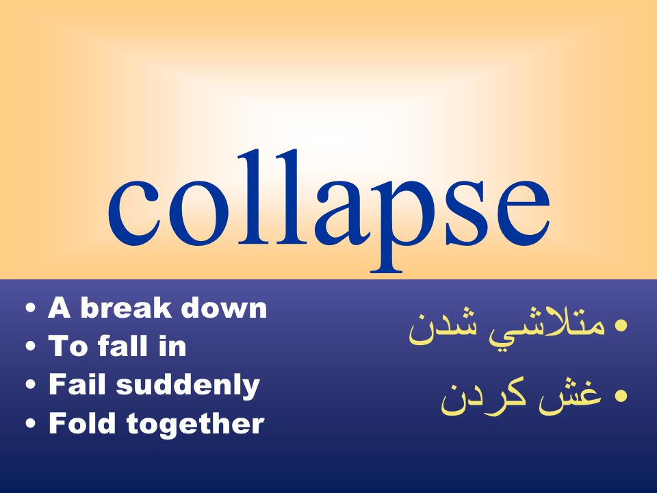 collapse A break down To fall in Fail suddenly Fold together متلاشي شدن غش كردن