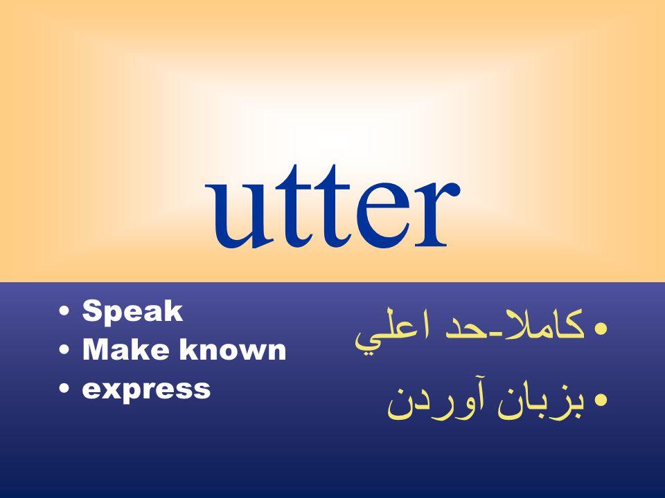 utter Speak Make known express كاملا - حد اعلي بزبان آوردن