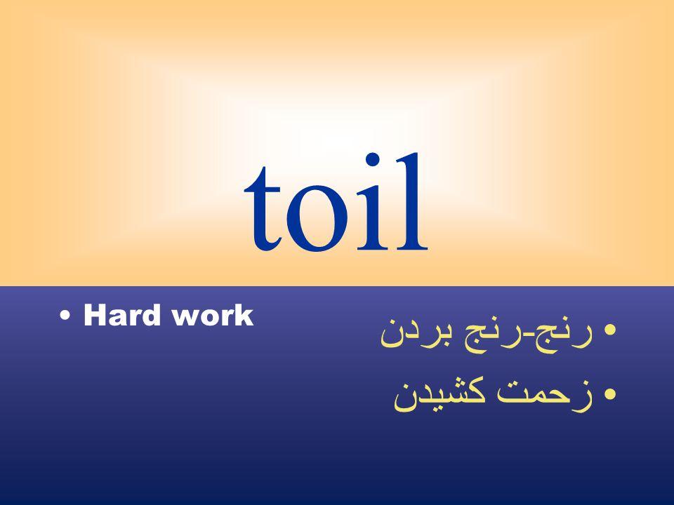 toil Hard work رنج - رنج بردن زحمت كشيدن