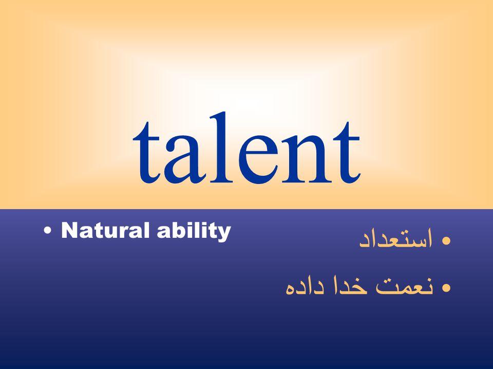talent Natural ability استعداد نعمت خدا داده