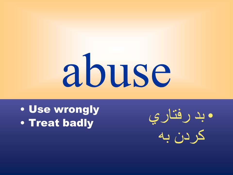 abuse Use wrongly Treat badly بد رفتاري كردن به