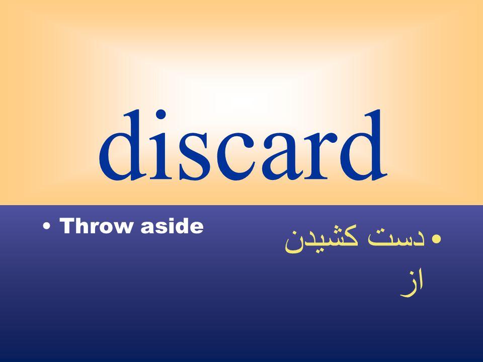 discard Throw aside دست كشيدن از
