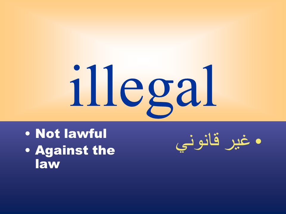 illegal Not lawful Against the law غير قانوني
