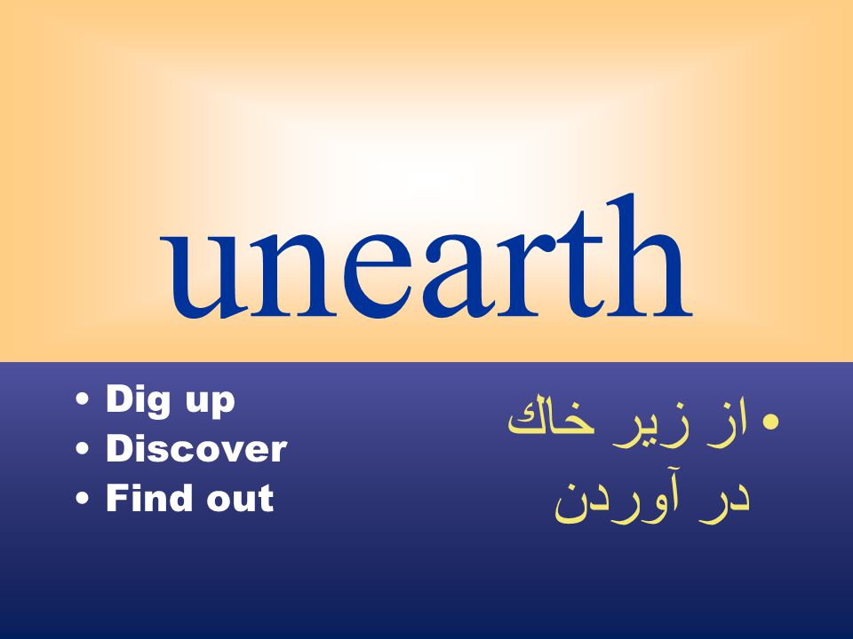 unearth Dig up Discover Find out از زير خاك در آوردن
