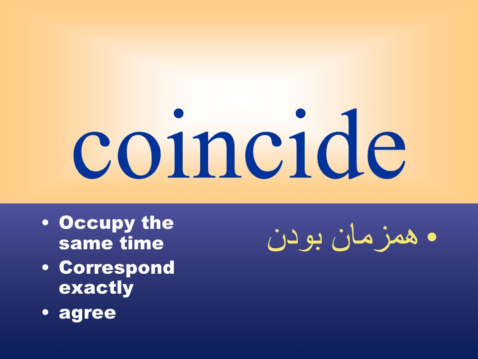 coincide Occupy the same time Correspond exactly agree همزمان بودن