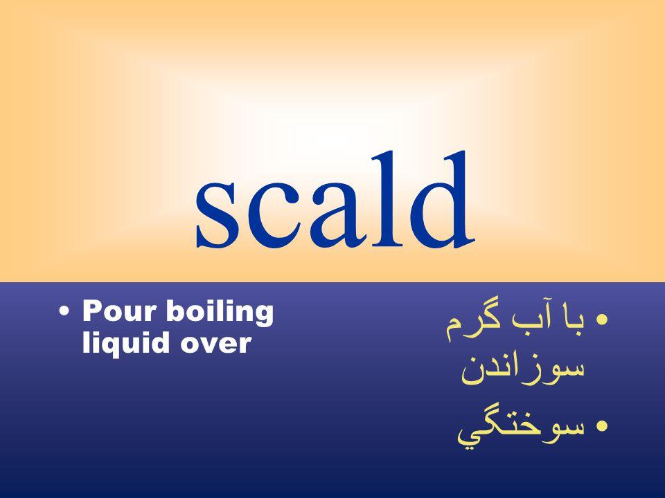 scald Pour boiling liquid over با آب گرم سوزاندن سوختگي