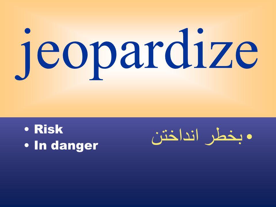 jeopardize Risk In danger بخطر انداختن