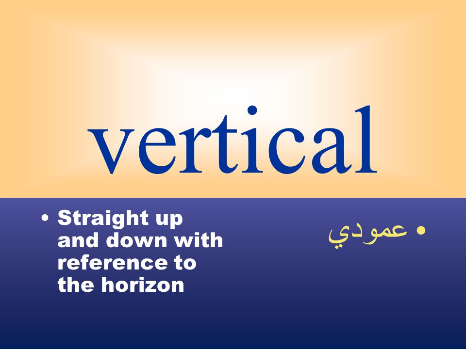 vertical Straight up and down with reference to the horizon عمودي