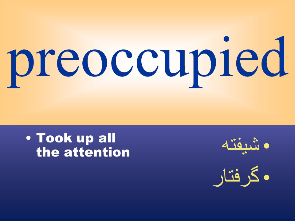 preoccupied Took up all the attention شيفته گرفتار