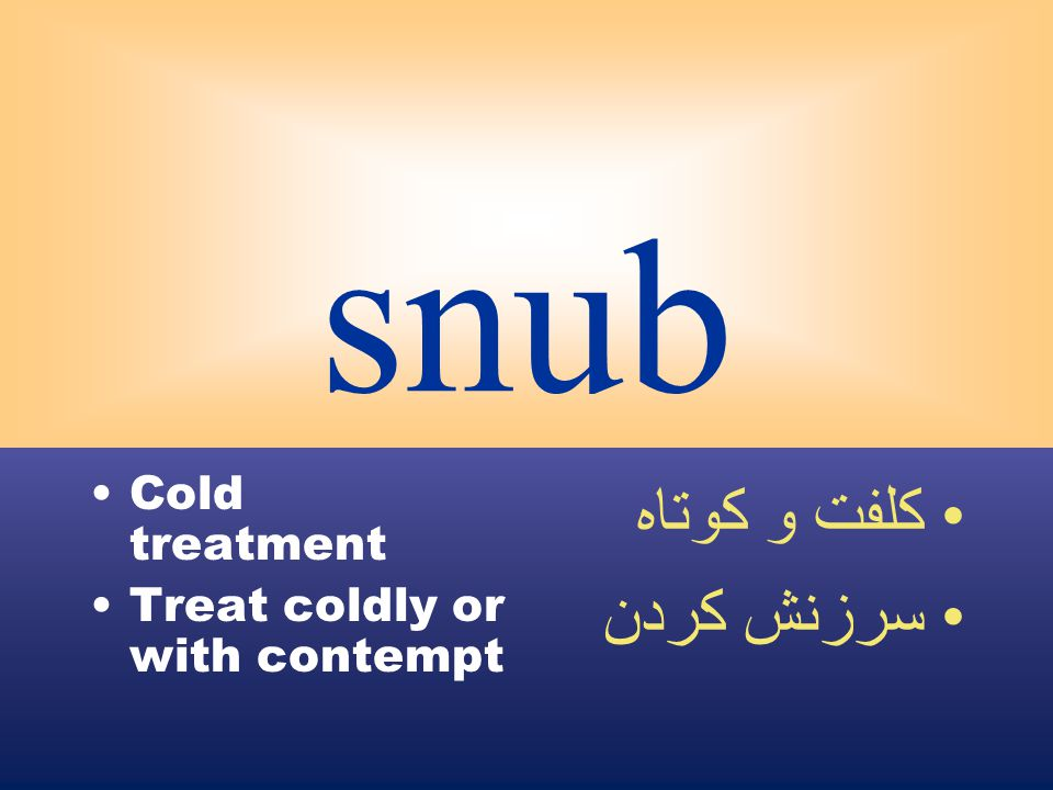 snub Cold treatment Treat coldly or with contempt كلفت و كوتاه سرزنش كردن