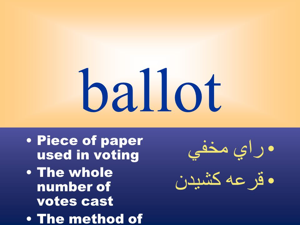 ballot Piece of paper used in voting The whole number of votes cast The method of secret voting راي مخفي قرعه كشيدن