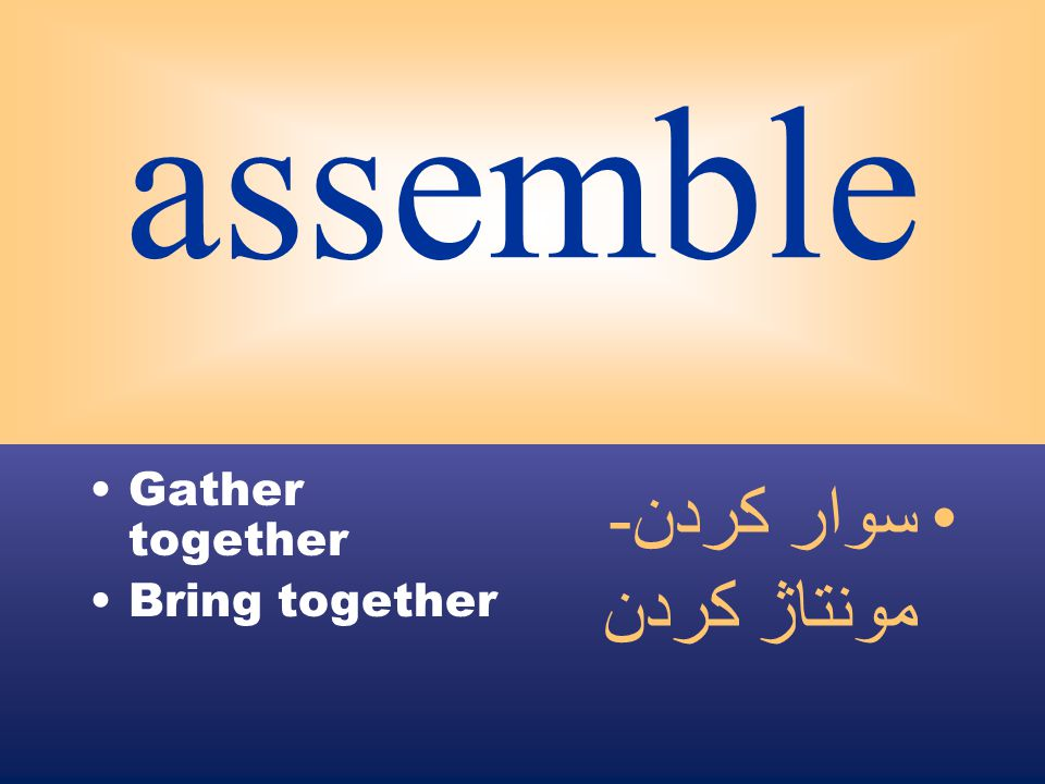 assemble Gather together Bring together سوار كردن - مونتاژ كردن