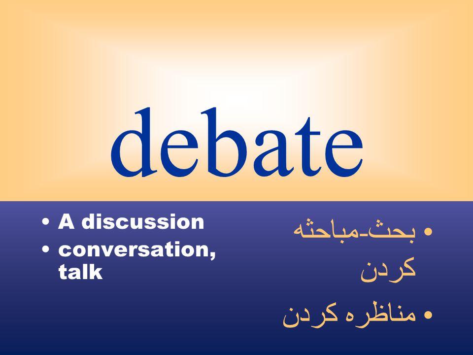 debate A discussion conversation, talk بحث - مباحثه كردن مناظره كردن