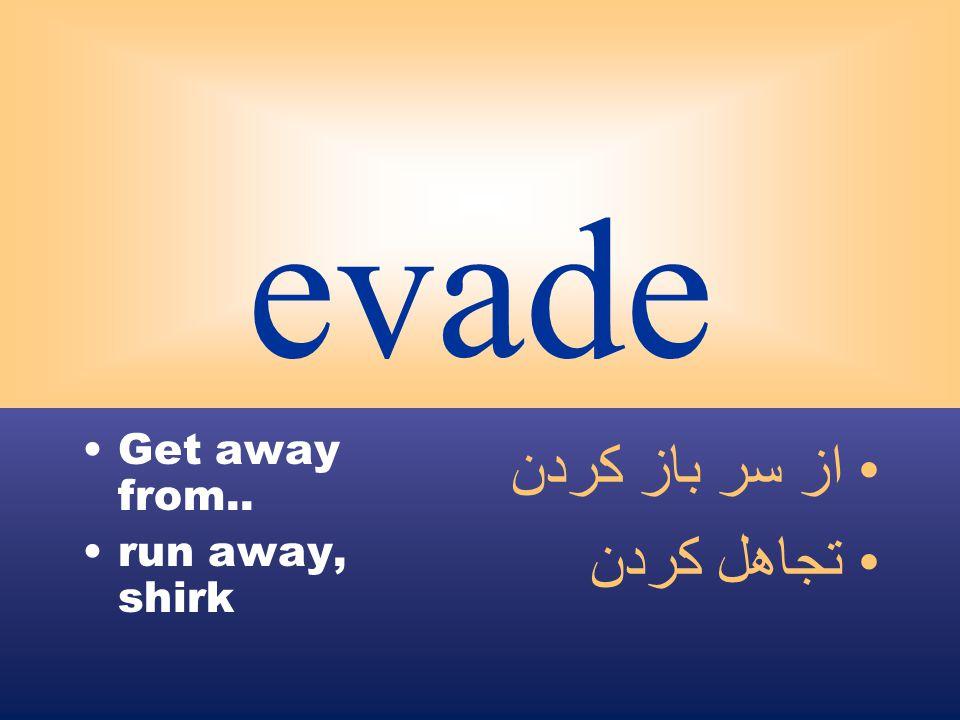 evade Get away from.. run away, shirk از سر باز كردن تجاهل كردن