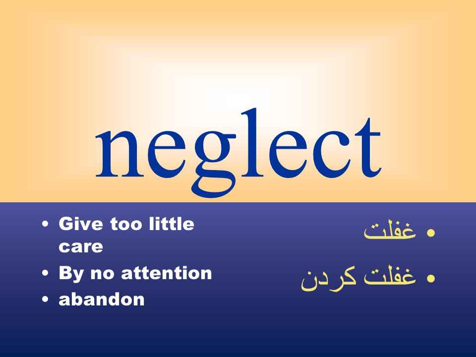 neglect Give too little care By no attention abandon غفلت غفلت كردن