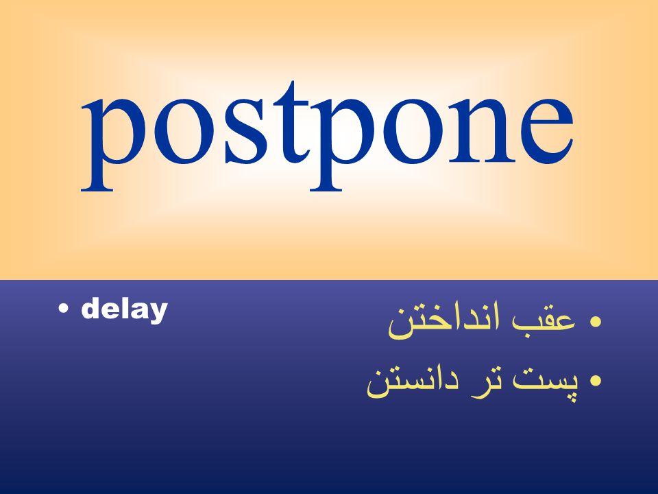 postpone delay عقب انداختن پست تر دانستن