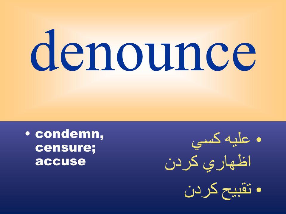 denounce condemn, censure; accuse عليه كسي اظهاري كردن تقبيح كردن