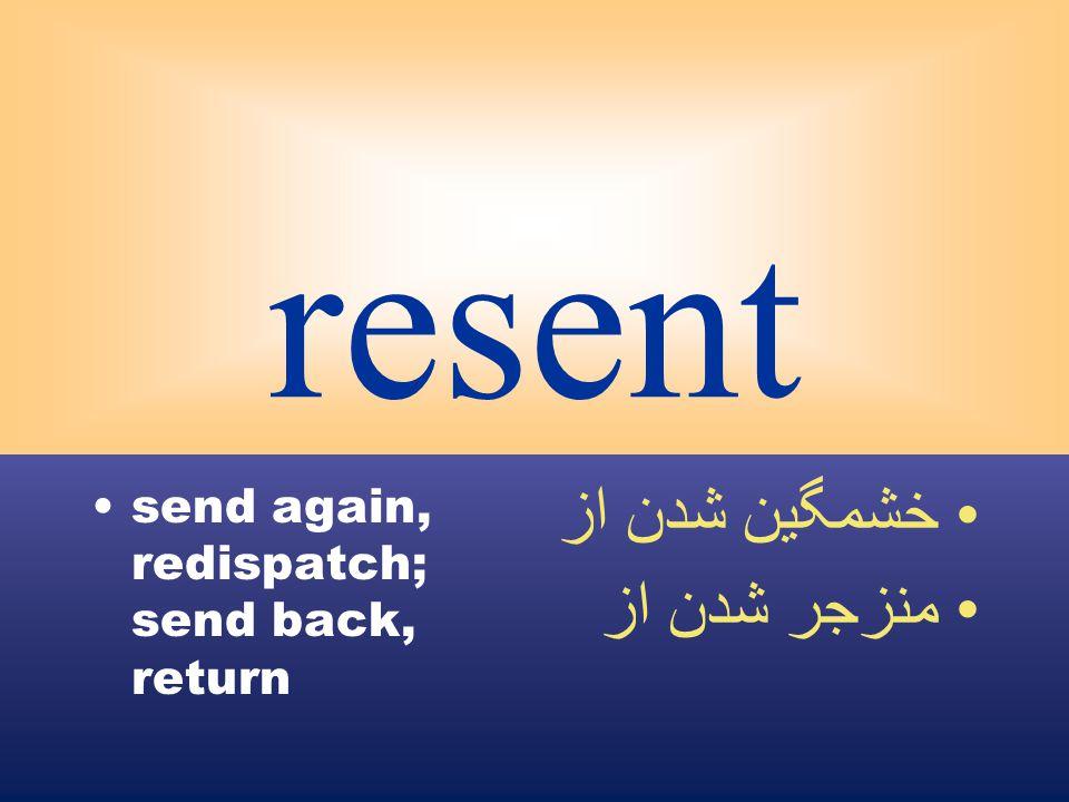 resent send again, redispatch; send back, return خشمگين شدن از منزجر شدن از