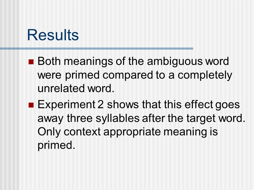 Results Both meanings of the ambiguous word were primed compared to a completely unrelated word.