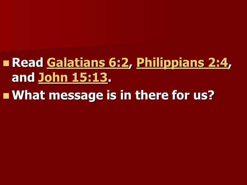 Read Galatians 6:2, Philippians 2:4, and John 15:13.