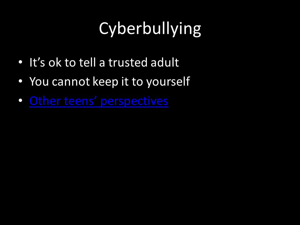 Cyberbullying It's ok to tell a trusted adult You cannot keep it to yourself Other teens' perspectives