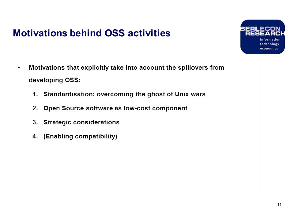 11 Motivations behind OSS activities Motivations that explicitly take into account the spillovers from developing OSS: 1.Standardisation: overcoming the ghost of Unix wars 2.Open Source software as low-cost component 3.Strategic considerations 4.(Enabling compatibility)