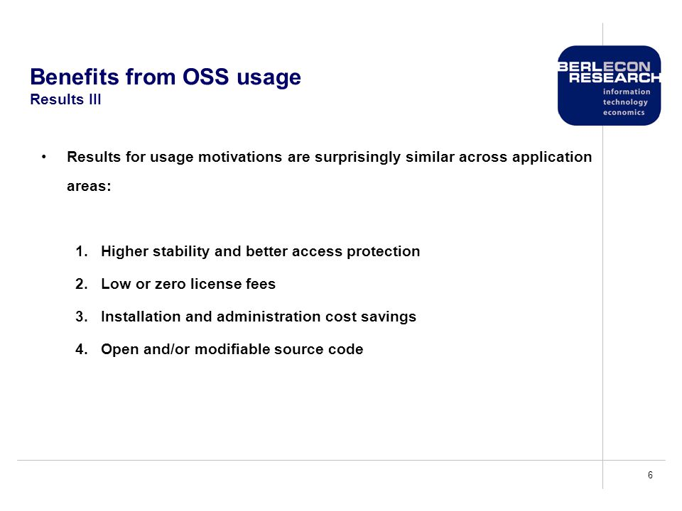 6 Benefits from OSS usage Results III Results for usage motivations are surprisingly similar across application areas: 1.Higher stability and better access protection 2.Low or zero license fees 3.Installation and administration cost savings 4.Open and/or modifiable source code