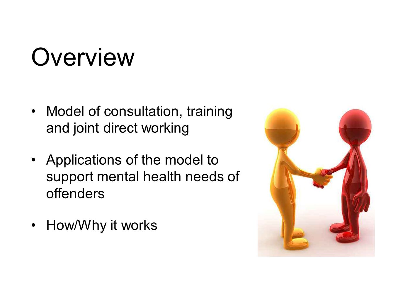 Overview Model of consultation, training and joint direct working Applications of the model to support mental health needs of offenders How/Why it works