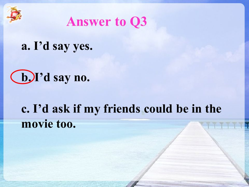 Answer to Q3 a. I'd say yes. b. I'd say no. c. I'd ask if my friends could be in the movie too.