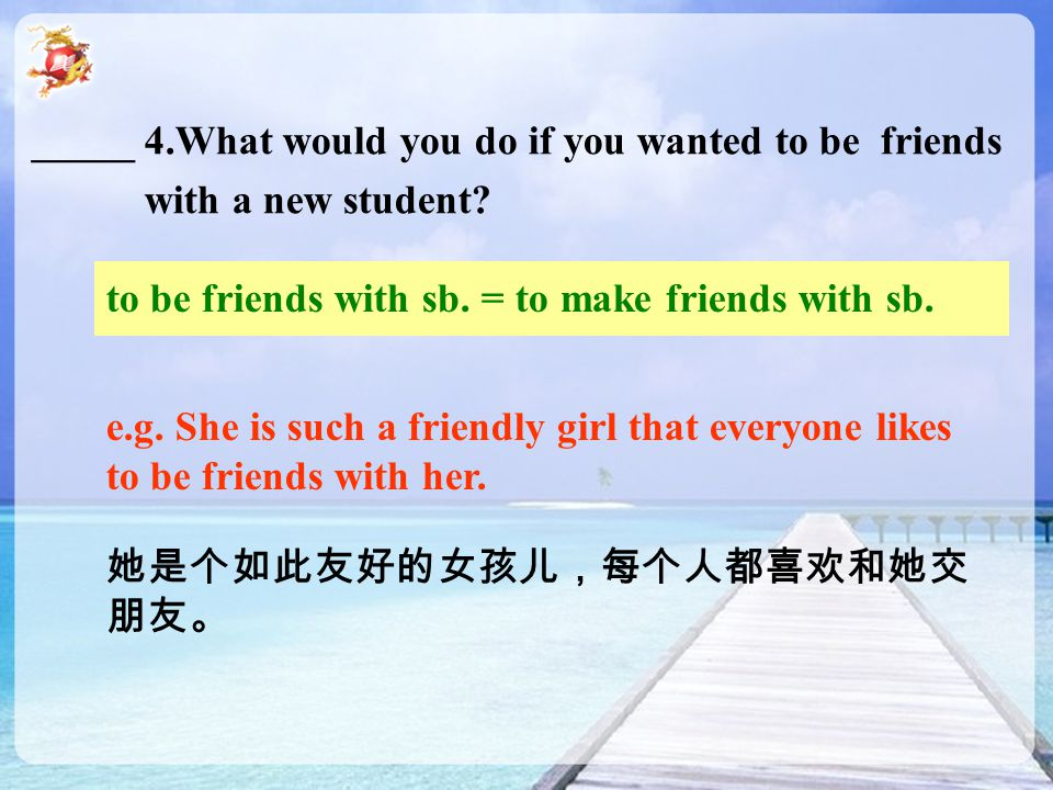 _____ 4.What would you do if you wanted to be friends with a new student? to be friends with sb. = to make friends with sb. e.g. She is such a friendl