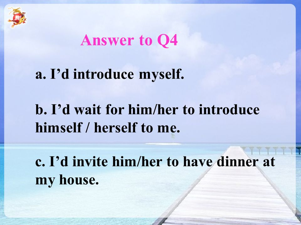 Answer to Q4 a. I'd introduce myself. b. I'd wait for him/her to introduce himself / herself to me. c. I'd invite him/her to have dinner at my house.