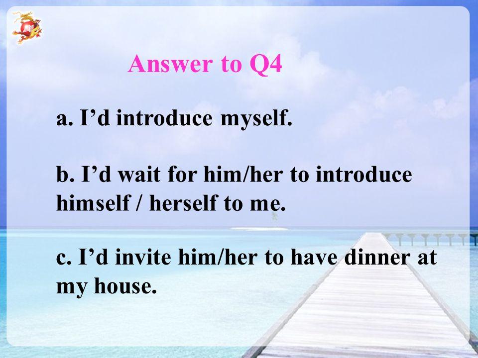 Answer to Q4 a. I'd introduce myself. b.