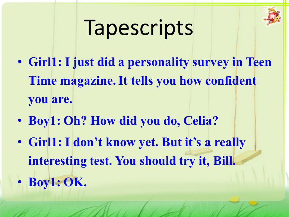 Tapescripts Girl1: I just did a personality survey in Teen Time magazine. It tells you how confident you are. Boy1: Oh? How did you do, Celia? Girl1: