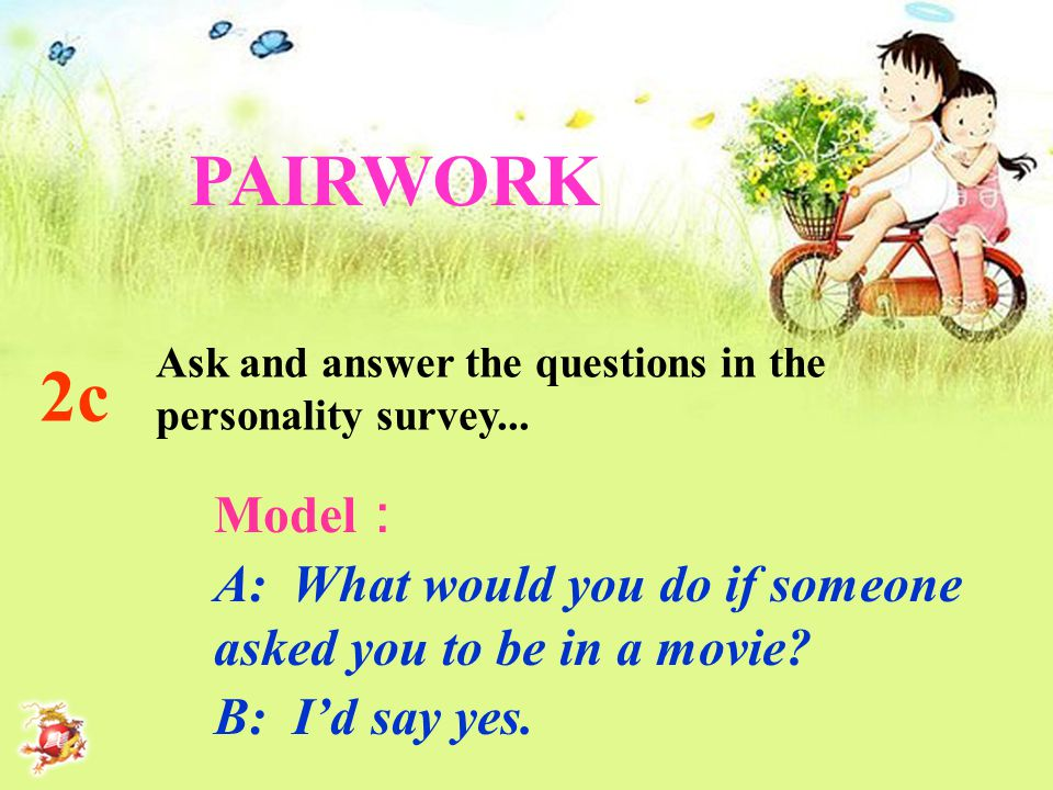 2c PAIRWORK Ask and answer the questions in the personality survey... Model : A: What would you do if someone asked you to be in a movie? B: I'd say y