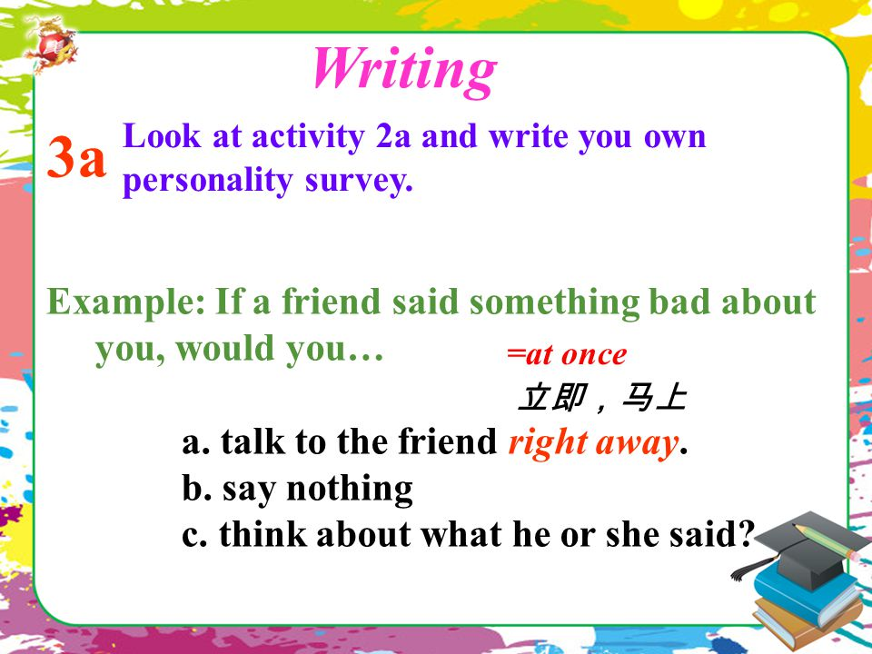 Example: If a friend said something bad about you, would you… a. talk to the friend right away. b. say nothing c. think about what he or she said? =at
